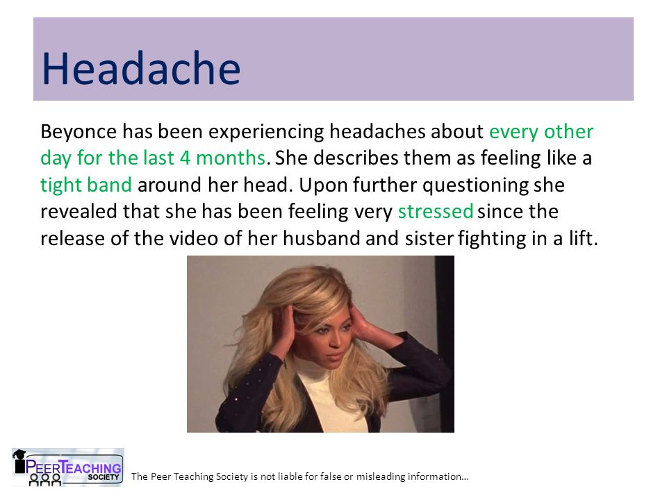 The Peer Teaching Society is not liable for false or misleading information… Headache Beyonce has been experiencing headaches about every other day fo