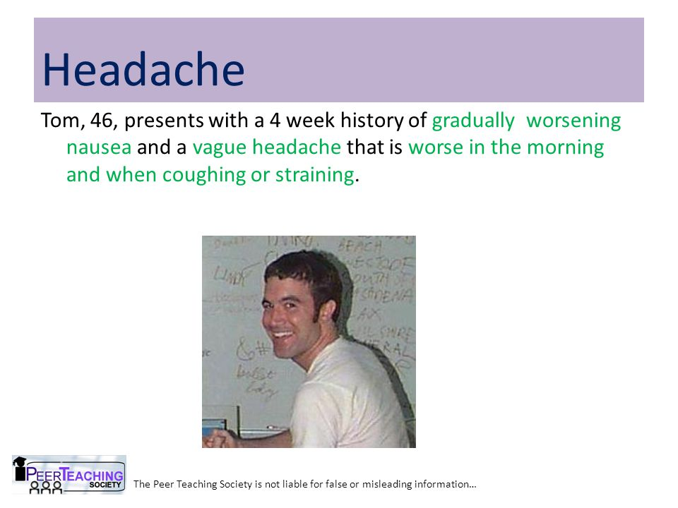 The Peer Teaching Society is not liable for false or misleading information… Headache Tom, 46, presents with a 4 week history of gradually worsening n
