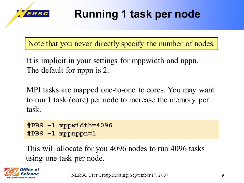 NERSC User Group Meeting, September 17, 2007 9 Running 1 task per node Note that you never directly specify the number of nodes. It is implicit in you