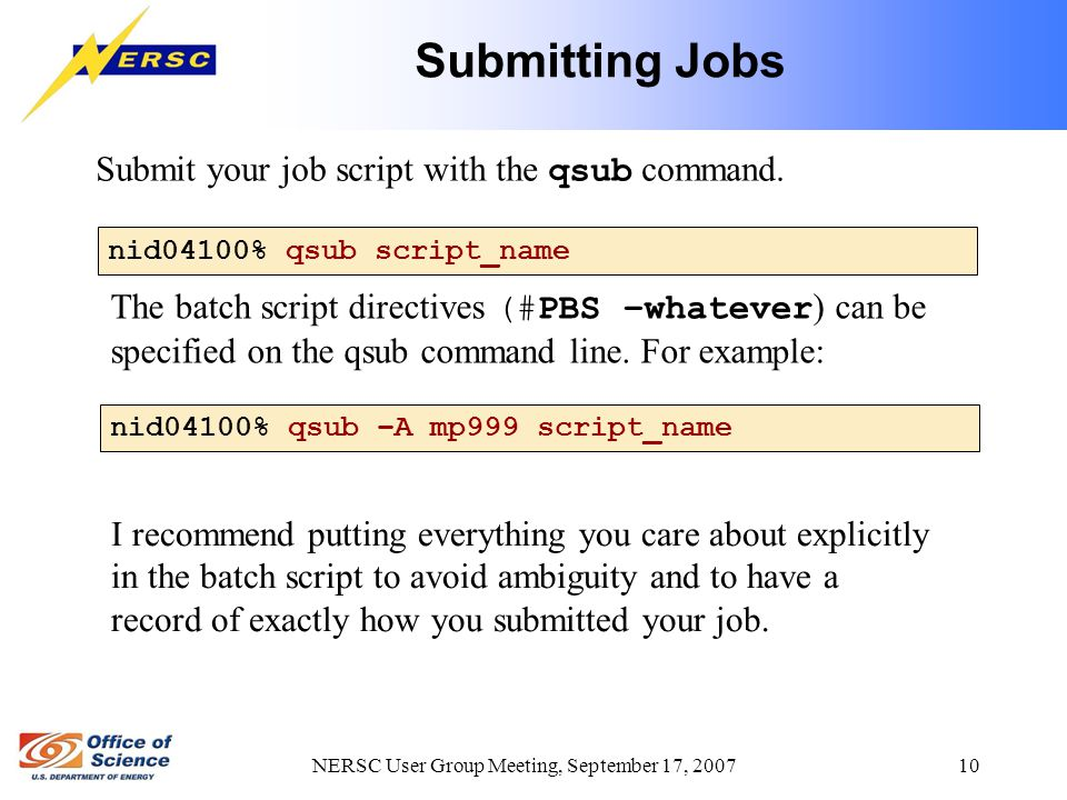 NERSC User Group Meeting, September 17, 2007 10 Submitting Jobs nid04100% qsub script_name Submit your job script with the qsub command. The batch scr