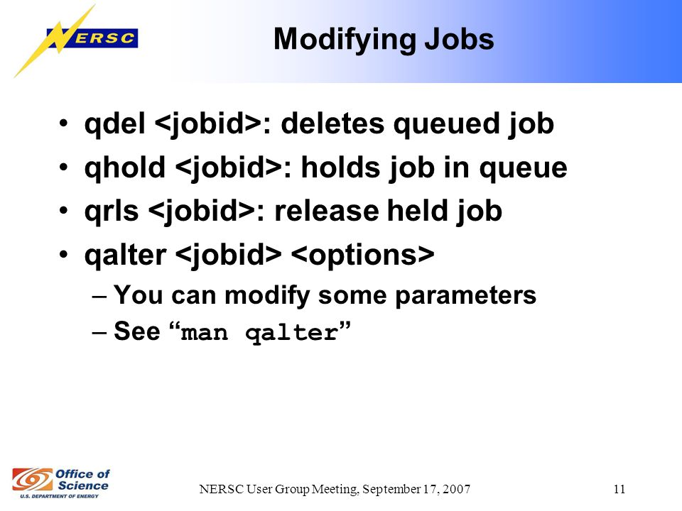NERSC User Group Meeting, September 17, 2007 11 Modifying Jobs qdel : deletes queued job qhold : holds job in queue qrls : release held job qalter –Yo