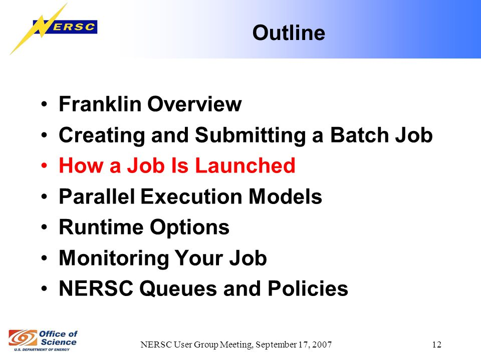 NERSC User Group Meeting, September 17, 2007 12 Outline Franklin Overview Creating and Submitting a Batch Job How a Job Is Launched Parallel Execution Models Runtime Options Monitoring Your Job NERSC Queues and Policies