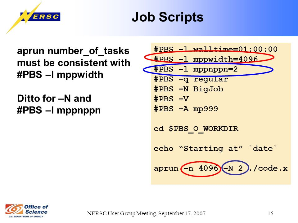 NERSC User Group Meeting, September 17, 2007 15 Job Scripts #PBS –l walltime=01:00:00 #PBS –l mppwidth=4096 #PBS –l mppnppn=2 #PBS –q regular #PBS –N BigJob #PBS –V #PBS –A mp999 cd $PBS_O_WORKDIR echo Starting at `date` aprun –n 4096 –N 2./code.x aprun number_of_tasks must be consistent with #PBS –l mppwidth Ditto for –N and #PBS –l mppnppn