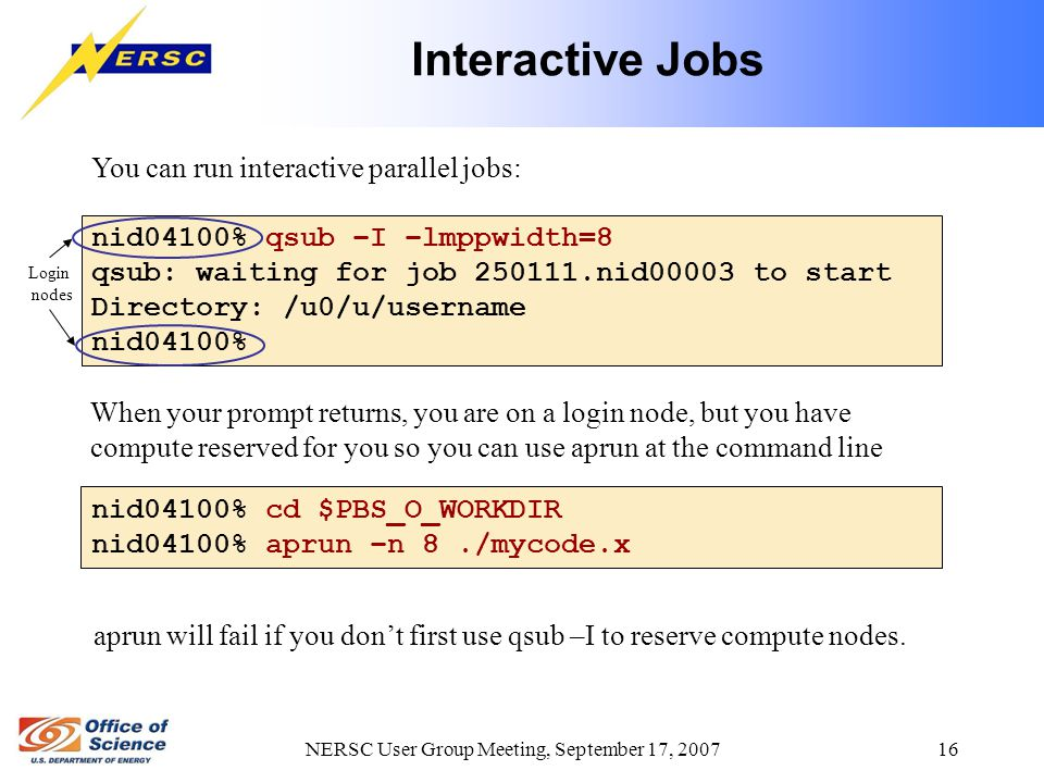 NERSC User Group Meeting, September 17, 2007 16 Interactive Jobs You can run interactive parallel jobs: nid04100% qsub –I –lmppwidth=8 qsub: waiting for job 250111.nid00003 to start Directory: /u0/u/username nid04100% When your prompt returns, you are on a login node, but you have compute reserved for you so you can use aprun at the command line Login nodes nid04100% cd $PBS_O_WORKDIR nid04100% aprun –n 8./mycode.x aprun will fail if you don't first use qsub –I to reserve compute nodes.