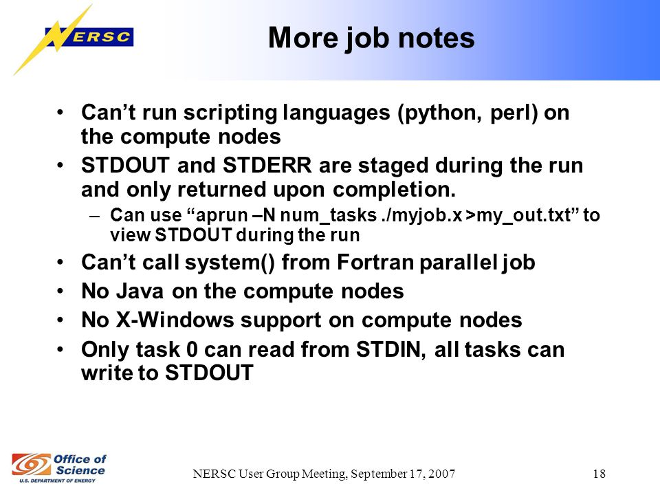 NERSC User Group Meeting, September 17, 2007 18 More job notes Can't run scripting languages (python, perl) on the compute nodes STDOUT and STDERR are