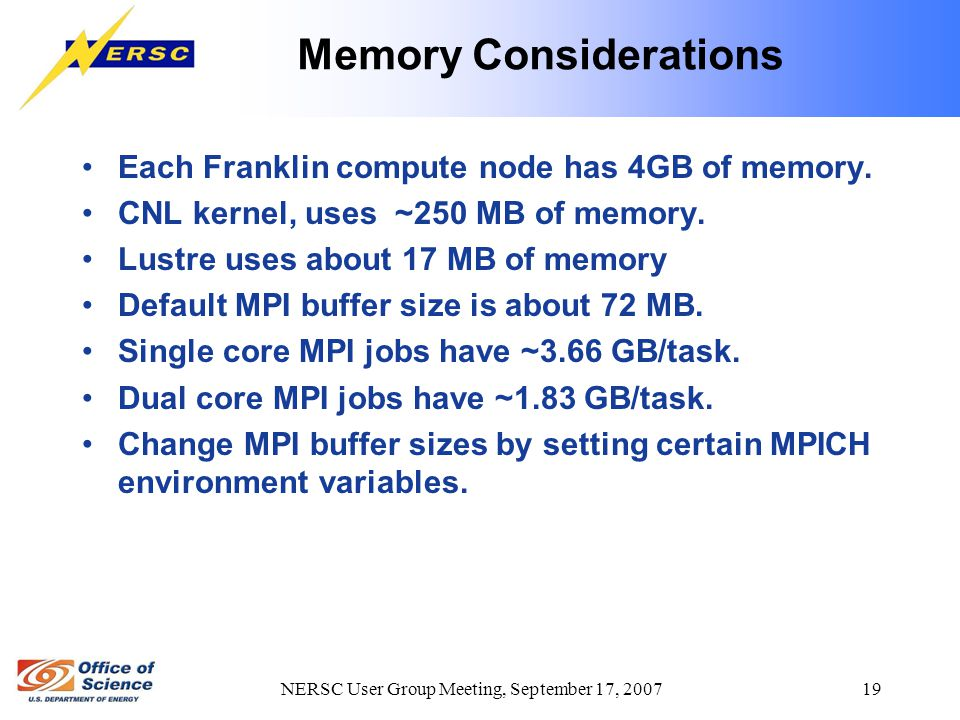 NERSC User Group Meeting, September 17, 2007 19 Memory Considerations Each Franklin compute node has 4GB of memory. CNL kernel, uses ~250 MB of memory