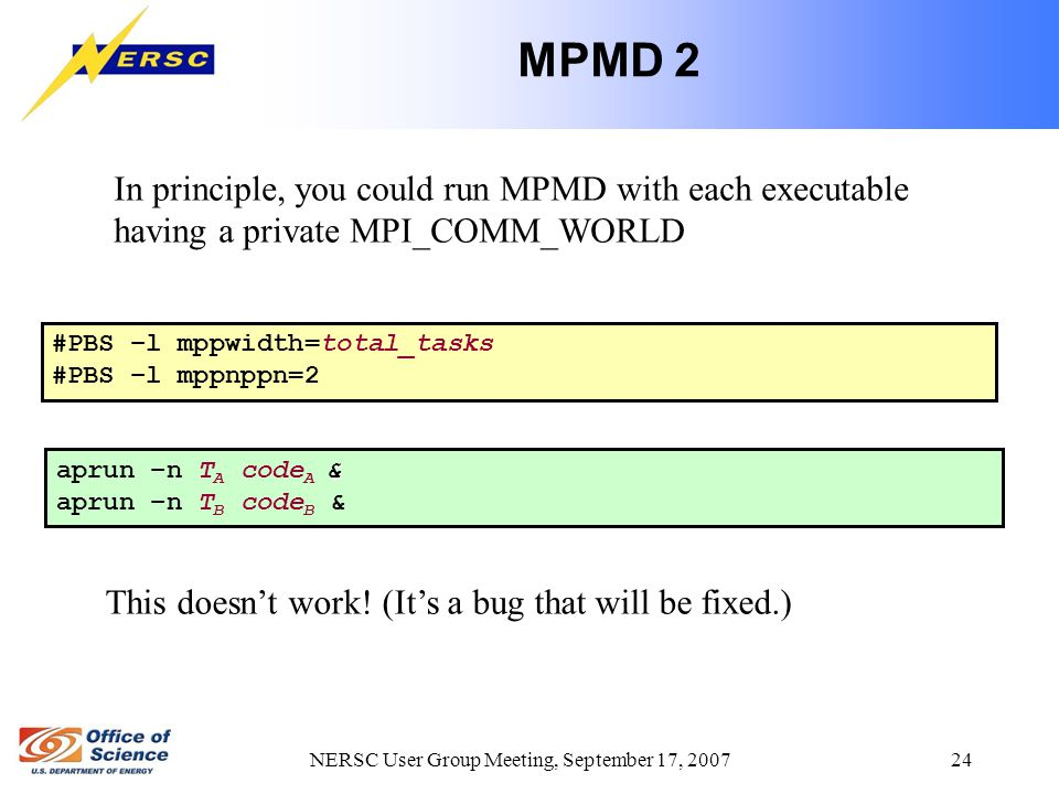NERSC User Group Meeting, September 17, 2007 24 MPMD 2 In principle, you could run MPMD with each executable having a private MPI_COMM_WORLD & aprun –n T A code A & aprun –n T B code B & #PBS –l mppwidth=total_tasks #PBS –l mppnppn=2 This doesn't work.