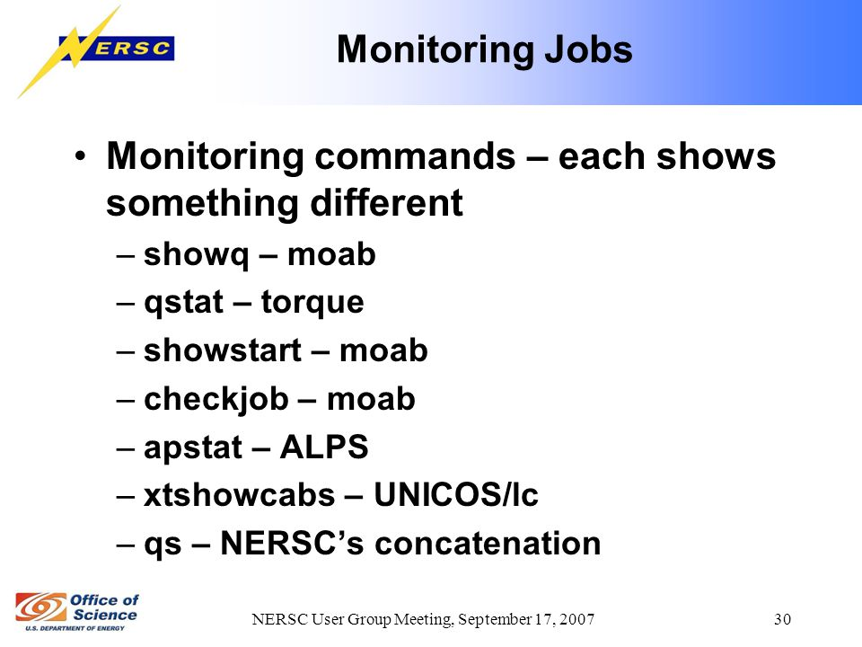 NERSC User Group Meeting, September 17, 2007 30 Monitoring Jobs Monitoring commands – each shows something different –showq – moab –qstat – torque –showstart – moab –checkjob – moab –apstat – ALPS –xtshowcabs – UNICOS/lc –qs – NERSC's concatenation