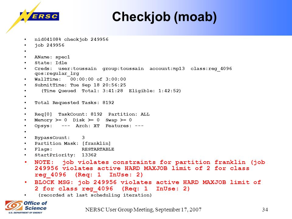 NERSC User Group Meeting, September 17, 2007 34 Checkjob (moab) nid04108% checkjob 249956 job 249956 AName: spec1 State: Idle Creds: user:toussain group:toussain account:mp13 class:reg_4096 qos:regular_lrg WallTime: 00:00:00 of 3:00:00 SubmitTime: Tue Sep 18 20:56:25 (Time Queued Total: 3:41:28 Eligible: 1:42:52) Total Requested Tasks: 8192 Req[0] TaskCount: 8192 Partition: ALL Memory >= 0 Disk >= 0 Swap >= 0 Opsys: --- Arch: XT Features: --- BypassCount: 3 Partition Mask: [franklin] Flags: RESTARTABLE StartPriority: 13362 NOTE: job violates constraints for partition franklin (job 249956 violates active HARD MAXJOB limit of 2 for class reg_4096 (Req: 1 InUse: 2) BLOCK MSG: job 249956 violates active HARD MAXJOB limit of 2 for class reg_4096 (Req: 1 InUse: 2) (recorded at last scheduling iteration)