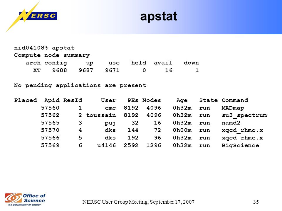 NERSC User Group Meeting, September 17, 2007 35 apstat nid04108% apstat Compute node summary arch config up use held avail down XT 9688 9687 9671 0 16