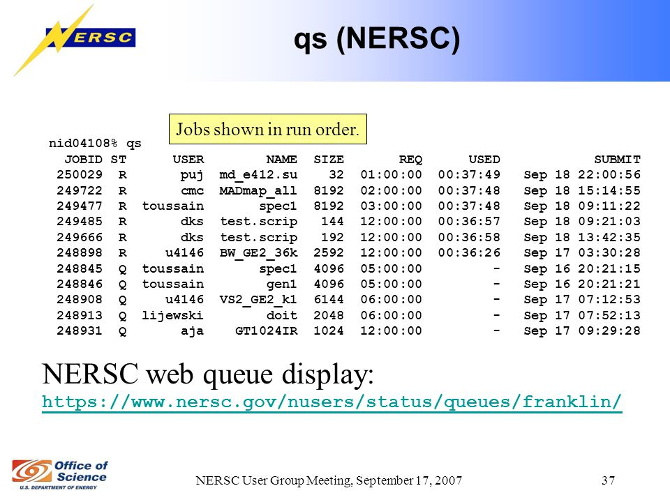 NERSC User Group Meeting, September 17, 2007 37 qs (NERSC) nid04108% qs JOBID ST USER NAME SIZE REQ USED SUBMIT 250029 R puj md_e412.su 32 01:00:00 00:37:49 Sep 18 22:00:56 249722 R cmc MADmap_all 8192 02:00:00 00:37:48 Sep 18 15:14:55 249477 R toussain spec1 8192 03:00:00 00:37:48 Sep 18 09:11:22 249485 R dks test.scrip 144 12:00:00 00:36:57 Sep 18 09:21:03 249666 R dks test.scrip 192 12:00:00 00:36:58 Sep 18 13:42:35 248898 R u4146 BW_GE2_36k 2592 12:00:00 00:36:26 Sep 17 03:30:28 248845 Q toussain spec1 4096 05:00:00 - Sep 16 20:21:15 248846 Q toussain gen1 4096 05:00:00 - Sep 16 20:21:21 248908 Q u4146 VS2_GE2_k1 6144 06:00:00 - Sep 17 07:12:53 248913 Q lijewski doit 2048 06:00:00 - Sep 17 07:52:13 248931 Q aja GT1024IR 1024 12:00:00 - Sep 17 09:29:28 Jobs shown in run order.