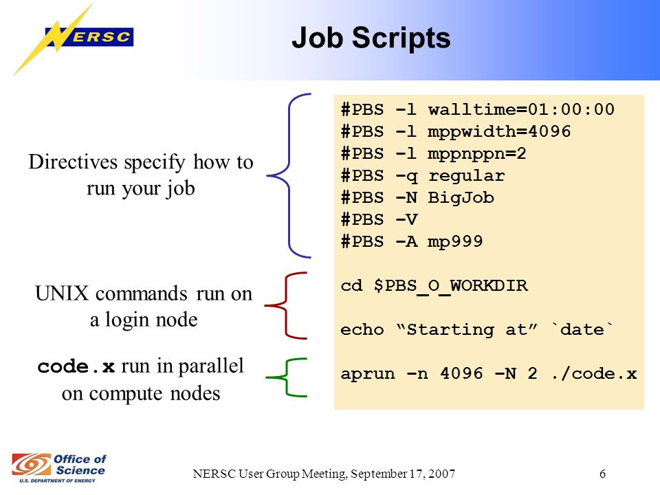 NERSC User Group Meeting, September 17, 2007 6 Job Scripts #PBS –l walltime=01:00:00 #PBS –l mppwidth=4096 #PBS –l mppnppn=2 #PBS –q regular #PBS –N B