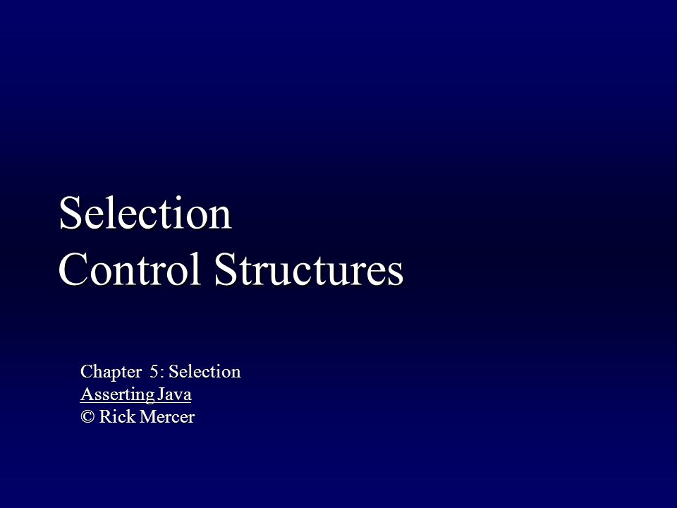 Selection Control Structures Chapter 5: Selection Asserting Java © Rick Mercer
