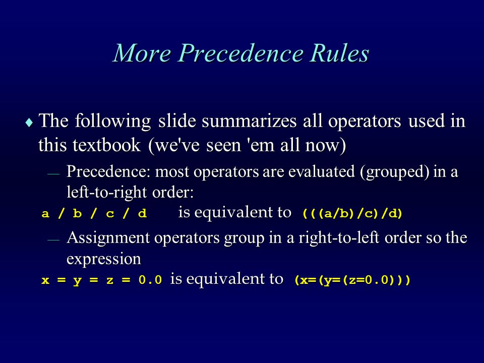 More Precedence Rules  The following slide summarizes all operators used in this textbook (we ve seen em all now)  Precedence: most operators are evaluated (grouped) in a left-to-right order: a / b / c / d is equivalent to (((a/b)/c)/d) a / b / c / d is equivalent to (((a/b)/c)/d)  Assignment operators group in a right-to-left order so the expression x = y = z = 0.0 is equivalent to (x=(y=(z=0.0))) x = y = z = 0.0 is equivalent to (x=(y=(z=0.0)))