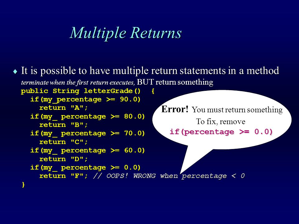 Multiple Returns  It is possible to have multiple return statements in a method terminate when the first return executes, BUT return something public String letterGrade() { if(my_percentage >= 90.0) if(my_percentage >= 90.0) return A ; return A ; if(my_ percentage >= 80.0) if(my_ percentage >= 80.0) return B ; return B ; if(my_ percentage >= 70.0) if(my_ percentage >= 70.0) return C ; return C ; if(my_ percentage >= 60.0) if(my_ percentage >= 60.0) return D ; return D ; if(my_ percentage >= 0.0) if(my_ percentage >= 0.0) return F ; // OOPS.