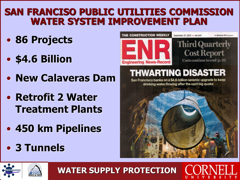 WATER SUPPLY PROTECTION SAN FRANCISO PUBLIC UTILITIES COMMISSION WATER SYSTEM IMPROVEMENT PLAN 86 Projects86 Projects $4.6 Billion$4.6 Billion New Calaveras DamNew Calaveras Dam Retrofit 2 Water Treatment PlantsRetrofit 2 Water Treatment Plants 450 km Pipelines450 km Pipelines 3 Tunnels3 Tunnels