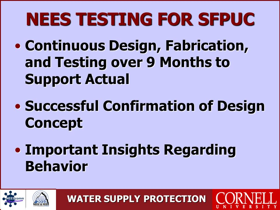 WATER SUPPLY PROTECTION NEES TESTING FOR SFPUC Continuous Design, Fabrication, and Testing over 9 Months to Support ActualContinuous Design, Fabrication, and Testing over 9 Months to Support Actual Successful Confirmation of Design ConceptSuccessful Confirmation of Design Concept Important Insights Regarding BehaviorImportant Insights Regarding Behavior