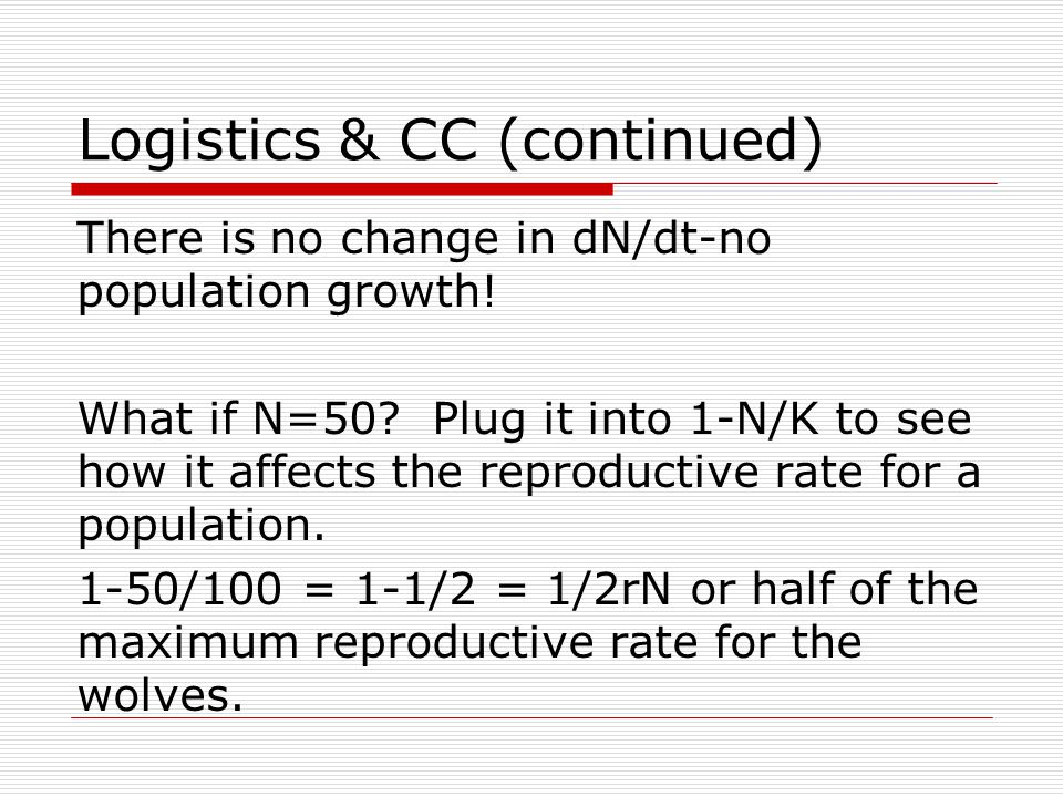 Logistics & CC (continued) There is no change in dN/dt-no population growth! What if N=50? Plug it into 1-N/K to see how it affects the reproductive r