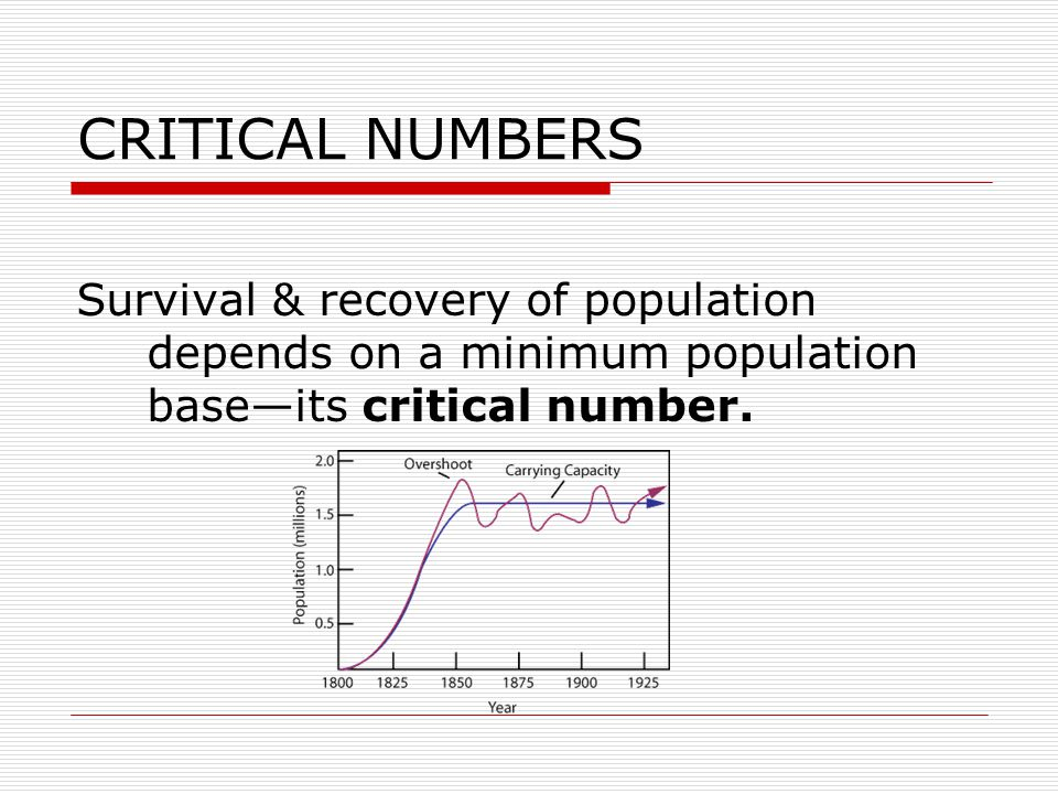 CRITICAL NUMBERS Survival & recovery of population depends on a minimum population base—its critical number.
