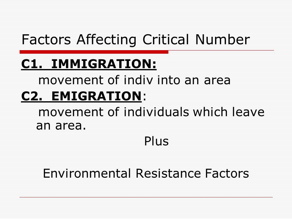 Factors Affecting Critical Number C1. IMMIGRATION: movement of indiv into an area C2. EMIGRATION: movement of individuals which leave an area. Plus En