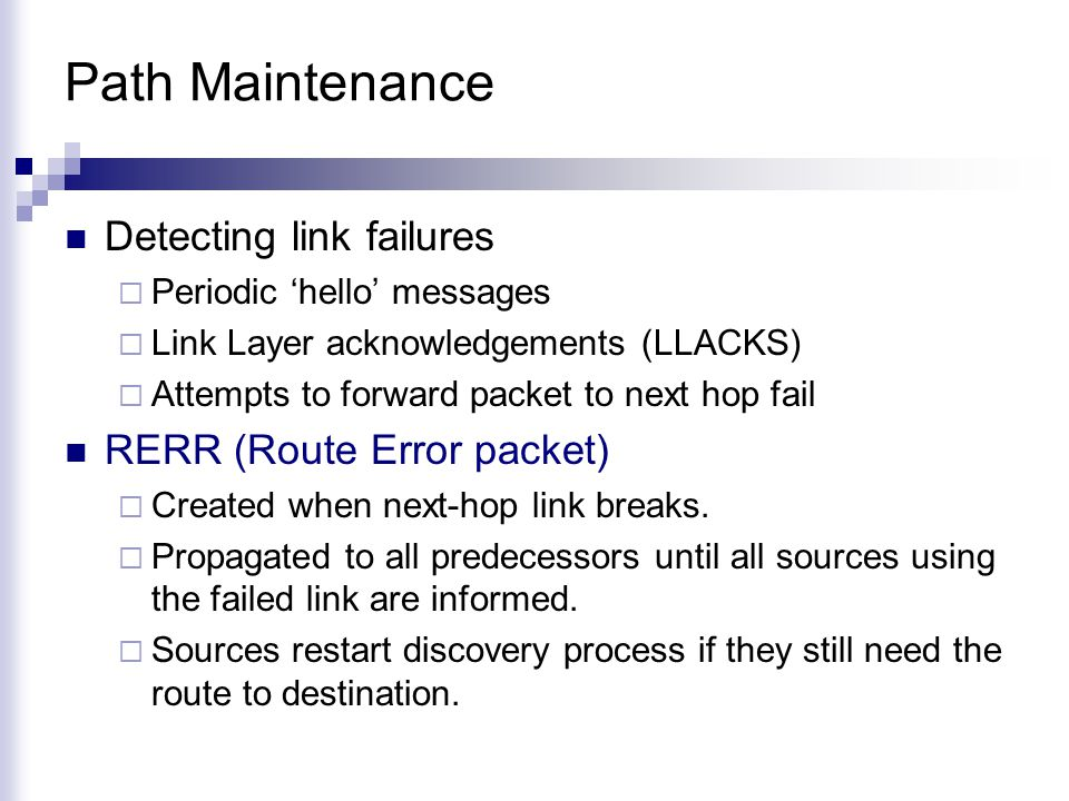 Path Maintenance Detecting link failures  Periodic 'hello' messages  Link Layer acknowledgements (LLACKS)  Attempts to forward packet to next hop fail RERR (Route Error packet)  Created when next-hop link breaks.