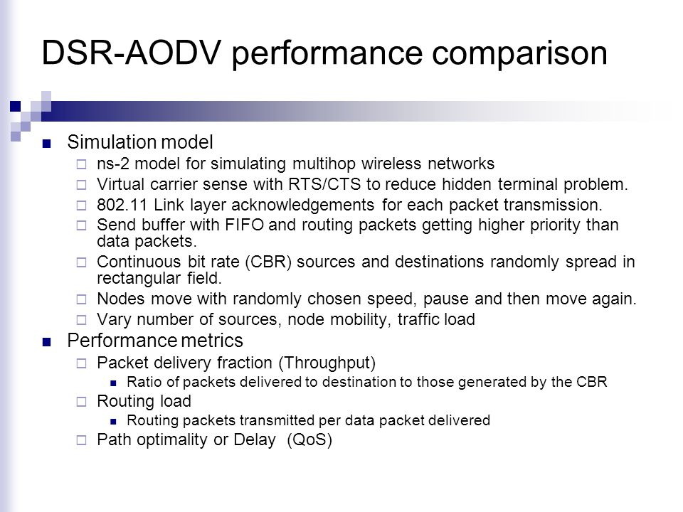 DSR-AODV performance comparison Simulation model  ns-2 model for simulating multihop wireless networks  Virtual carrier sense with RTS/CTS to reduce hidden terminal problem.