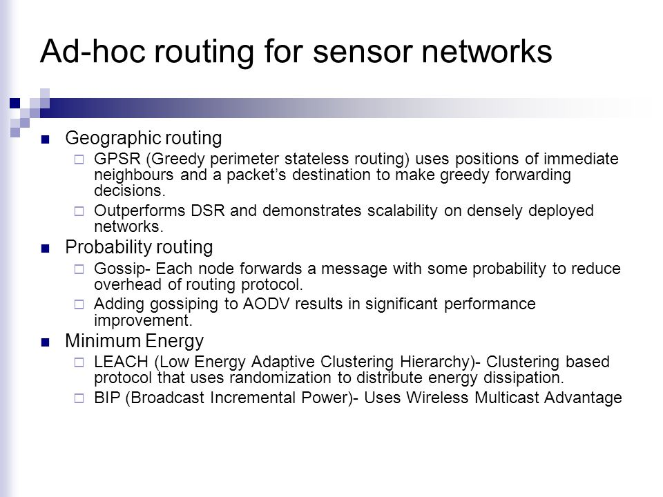 Ad-hoc routing for sensor networks Geographic routing  GPSR (Greedy perimeter stateless routing) uses positions of immediate neighbours and a packet's destination to make greedy forwarding decisions.