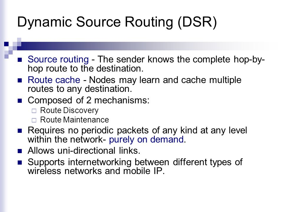 Dynamic Source Routing (DSR) Source routing - The sender knows the complete hop-by- hop route to the destination.