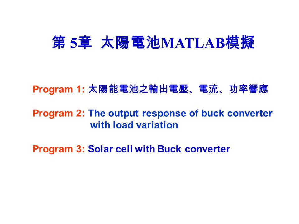 第 5 章 太陽電池 MATLAB 模擬 Program 1: 太陽能電池之輸出電壓、電流、功率響應 Program 2: The output response of buck converter with load variation Program 3: Solar cell with Buc
