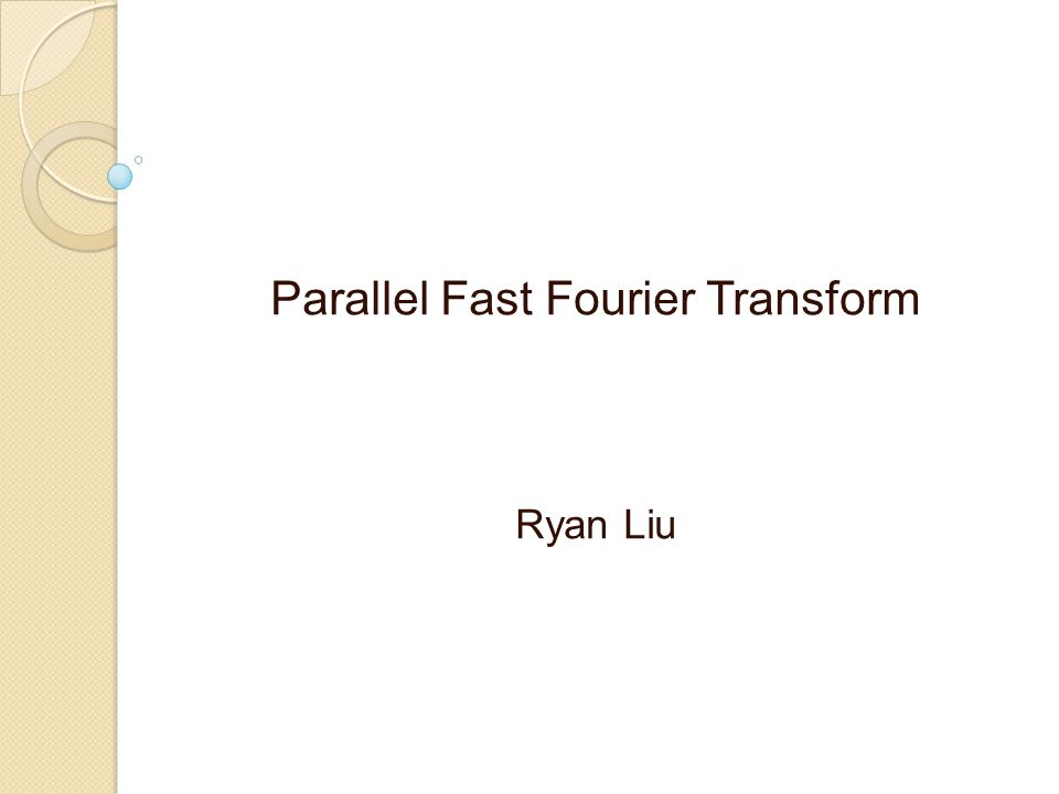 Parallel Fast Fourier Transform Ryan Liu