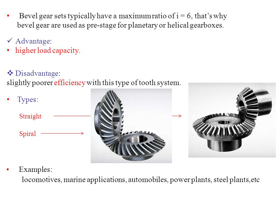 Examples: locomotives, marine applications, automobiles, power plants, steel plants,etc Bevel gear sets typically have a maximum ratio of i = 6, that'