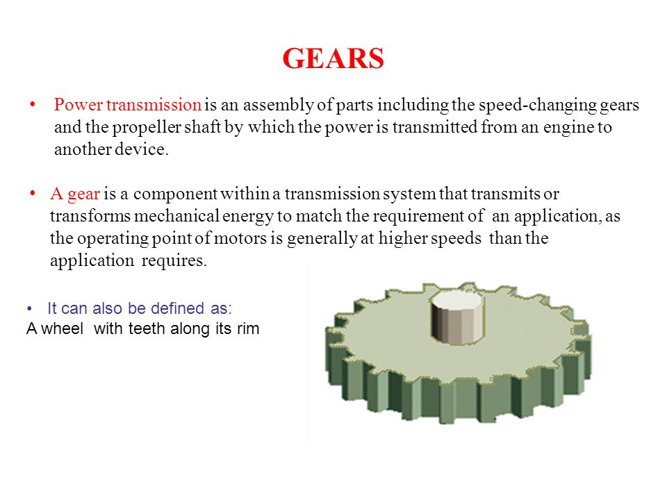 GEARS It can also be defined as: A wheel with teeth along its rim Power transmission is an assembly of parts including the speed-changing gears and th