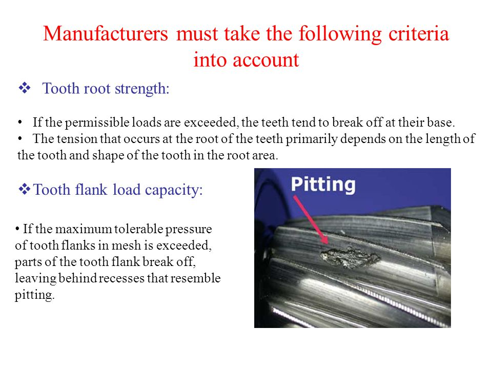 Manufacturers must take the following criteria into account  Tooth root strength: If the permissible loads are exceeded, the teeth tend to break off