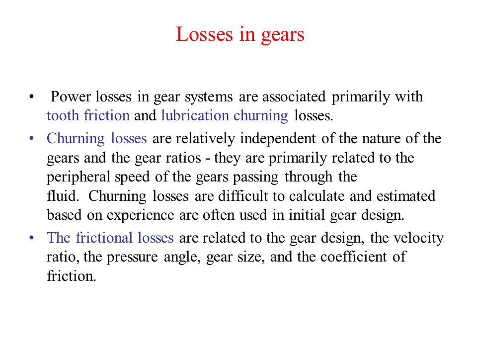 Losses in gears Power losses in gear systems are associated primarily with tooth friction and lubrication churning losses. Churning losses are relativ