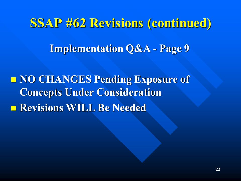 23 SSAP #62 Revisions (continued) Implementation Q&A - Page 9 NO CHANGES Pending Exposure of Concepts Under Consideration NO CHANGES Pending Exposure of Concepts Under Consideration Revisions WILL Be Needed Revisions WILL Be Needed