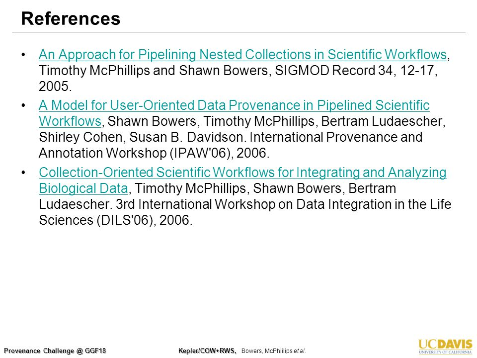 Provenance Challenge @ GGF18 Kepler/COW+RWS, Kepler/COW+RWS, Bowers, McPhiilips et al. References An Approach for Pipelining Nested Collections in Sci