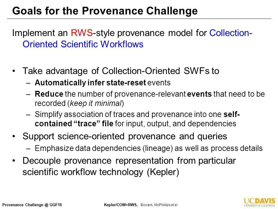 Provenance Challenge @ GGF18 Kepler/COW+RWS, Kepler/COW+RWS, Bowers, McPhiilips et al. Goals for the Provenance Challenge Implement an RWS-style prove