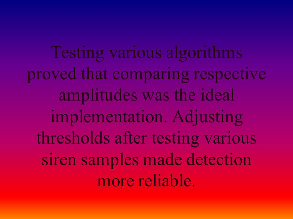 Testing various algorithms proved that comparing respective amplitudes was the ideal implementation. Adjusting thresholds after testing various siren