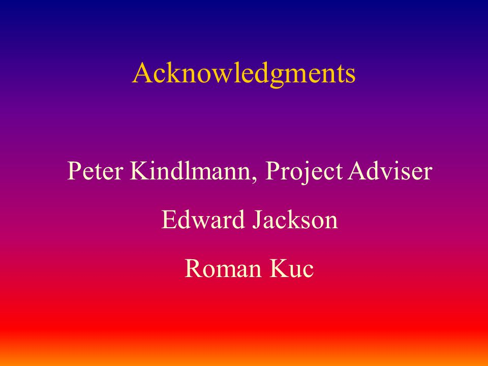 Acknowledgments Peter Kindlmann, Project Adviser Edward Jackson Roman Kuc