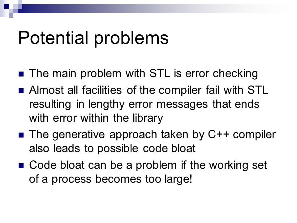 Potential problems The main problem with STL is error checking Almost all facilities of the compiler fail with STL resulting in lengthy error messages that ends with error within the library The generative approach taken by C++ compiler also leads to possible code bloat Code bloat can be a problem if the working set of a process becomes too large!