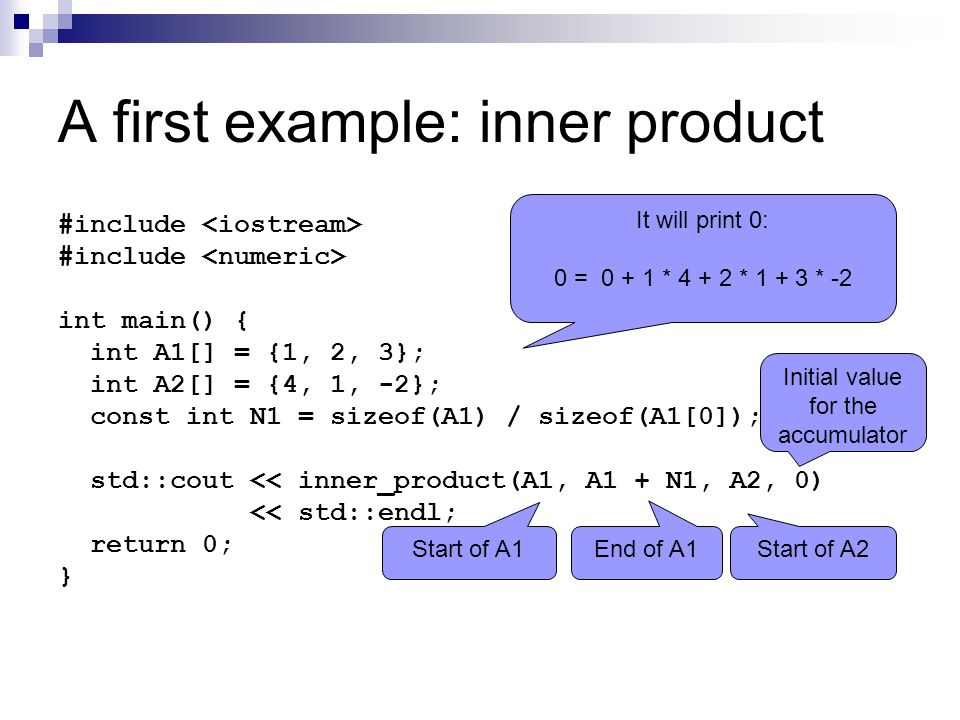 A first example: inner product #include int main() { int A1[] = {1, 2, 3}; int A2[] = {4, 1, -2}; const int N1 = sizeof(A1) / sizeof(A1[0]); std::cout << inner_product(A1, A1 + N1, A2, 0) << std::endl; return 0; } It will print 0: 0 = 0 + 1 * 4 + 2 * 1 + 3 * -2 Start of A1 End of A1 Start of A2 Initial value for the accumulator