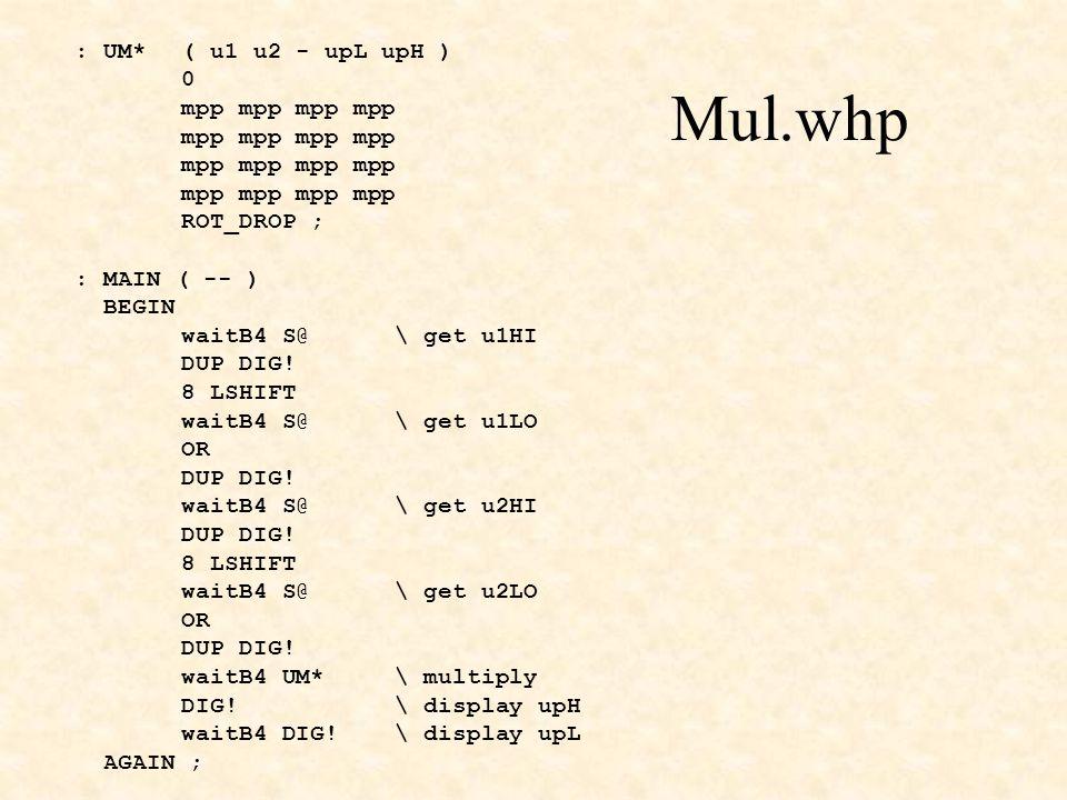 Mul.whp : UM* ( u1 u2 - upL upH ) 0 mpp mpp ROT_DROP ; : MAIN ( -- ) BEGIN waitB4 S@\ get u1HI DUP DIG.