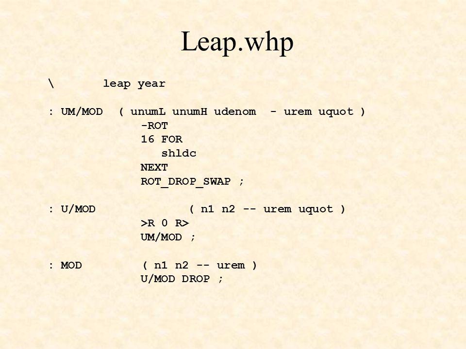 Leap.whp \ leap year : UM/MOD ( unumL unumH udenom - urem uquot ) -ROT 16 FOR shldc NEXT ROT_DROP_SWAP ; : U/MOD( n1 n2 -- urem uquot ) >R 0 R> UM/MOD ; : MOD( n1 n2 -- urem ) U/MOD DROP ;