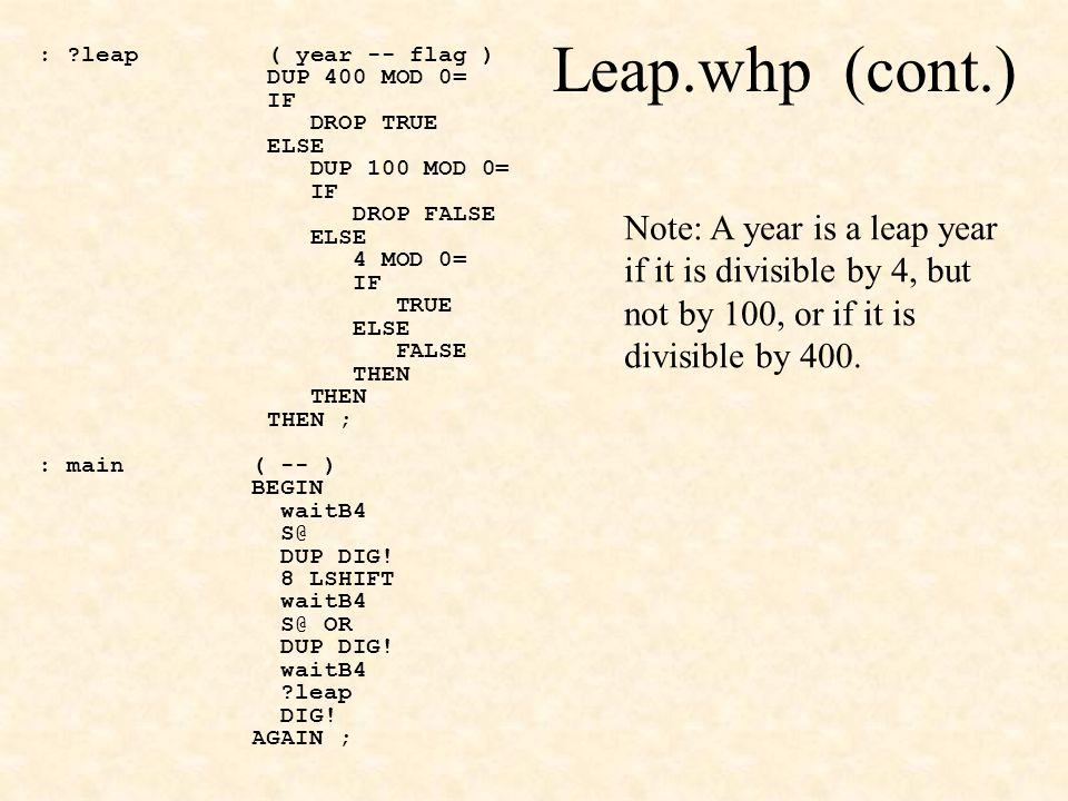 Leap.whp (cont.) : leap ( year -- flag ) DUP 400 MOD 0= IF DROP TRUE ELSE DUP 100 MOD 0= IF DROP FALSE ELSE 4 MOD 0= IF TRUE ELSE FALSE THEN THEN ; : main( -- ) BEGIN waitB4 S@ DUP DIG.