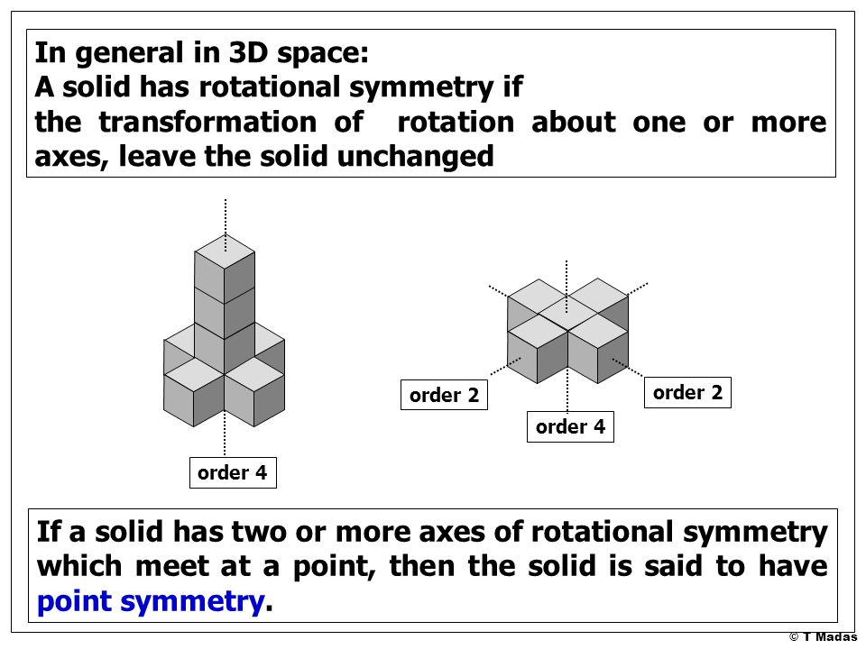 © T Madas In general in 3D space: A solid has rotational symmetry if the transformation of rotation about one or more axes, leave the solid unchanged order 4 order 2 If a solid has two or more axes of rotational symmetry which meet at a point, then the solid is said to have point symmetry.