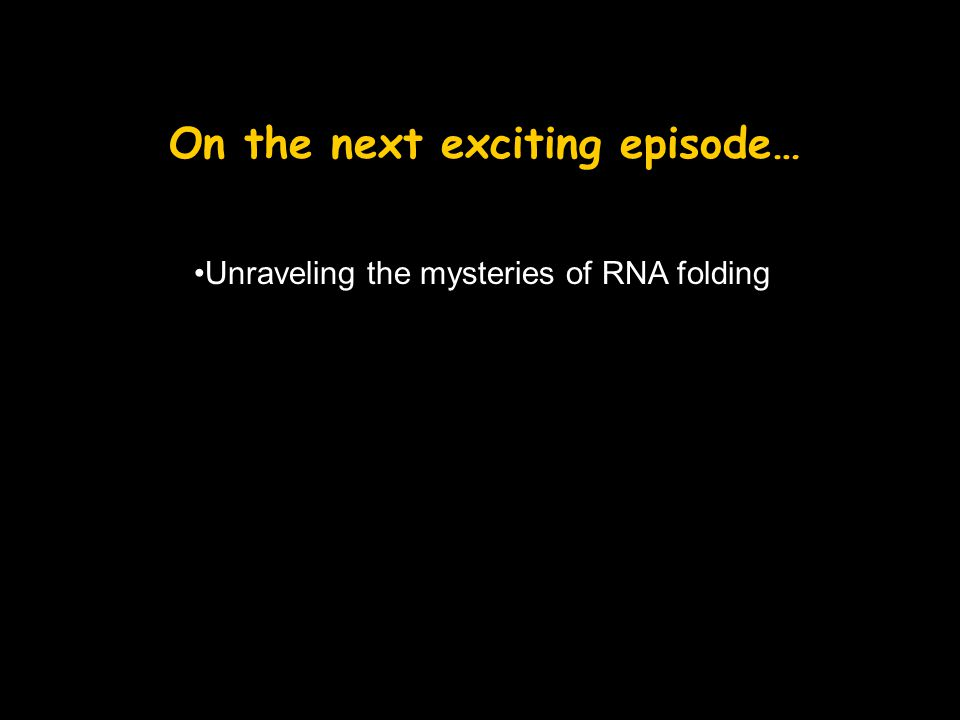 On the next exciting episode… Unraveling the mysteries of RNA folding