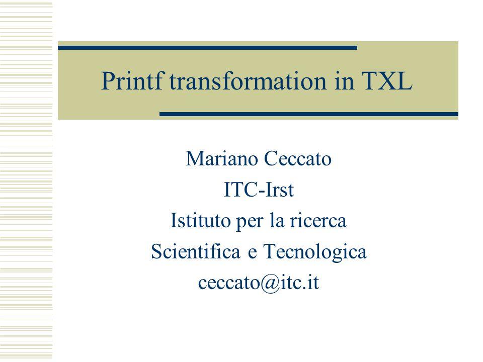 Printf transformation in TXL Mariano Ceccato ITC-Irst Istituto per la ricerca Scientifica e Tecnologica ceccato@itc.it