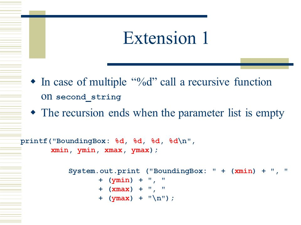 Extension 1  In case of multiple %d call a recursive function on second_string  The recursion ends when the parameter list is empty printf( BoundingBox: %d, %d, %d, %d\n , xmin, ymin, xmax, ymax); System.out.print ( BoundingBox: + (xmin) + , + (ymin) + , + (xmax) + , + (ymax) + \n );