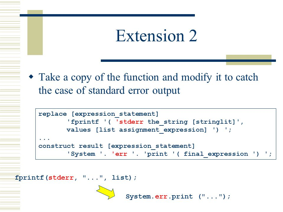 Extension 2  Take a copy of the function and modify it to catch the case of standard error output fprintf(stderr, ... , list); System.err.print ( ... ); replace [expression_statement] fprintf ( stderr the_string [stringlit] , values [list assignment_expression] ) ;...