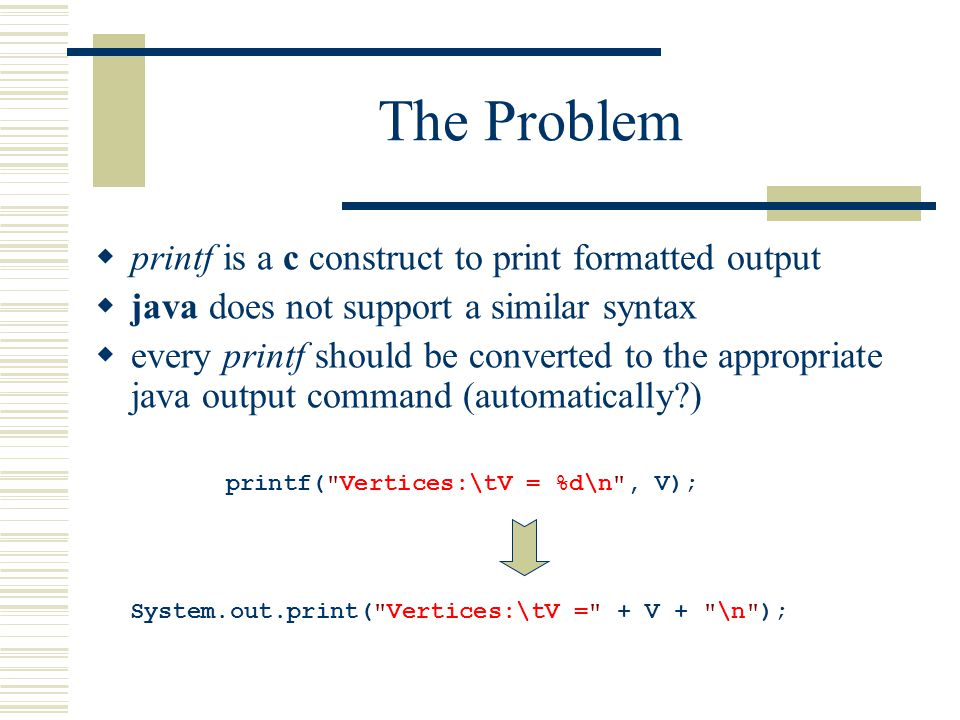 The Problem  printf is a c construct to print formatted output  java does not support a similar syntax  every printf should be converted to the appropriate java output command (automatically ) printf( Vertices:\tV = %d\n , V); System.out.print( Vertices:\tV = + V + \n );